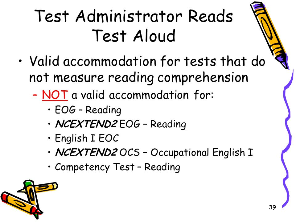39 Test Administrator Reads Test Aloud Valid accommodation for tests that do not measure reading comprehension –NOT a valid accommodation for: EOG – Reading NCEXTEND2 EOG – Reading English I EOC NCEXTEND2 OCS – Occupational English I Competency Test – Reading