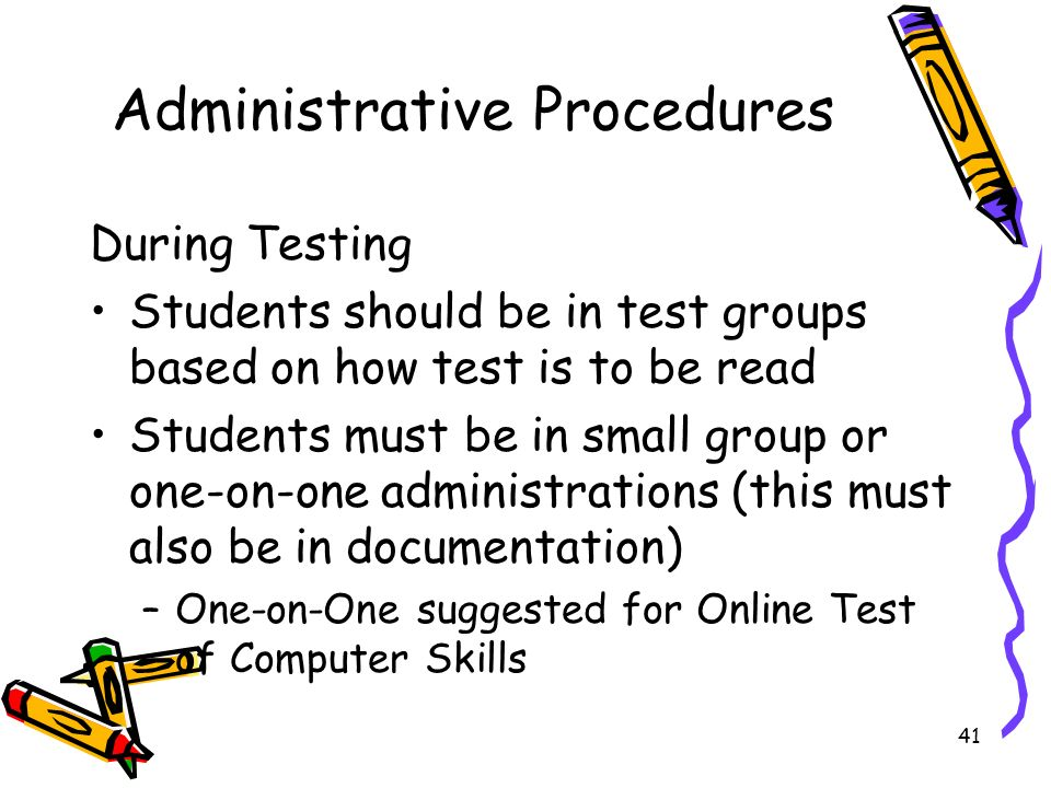 41 Administrative Procedures During Testing Students should be in test groups based on how test is to be read Students must be in small group or one-on-one administrations (this must also be in documentation) –One-on-One suggested for Online Test of Computer Skills