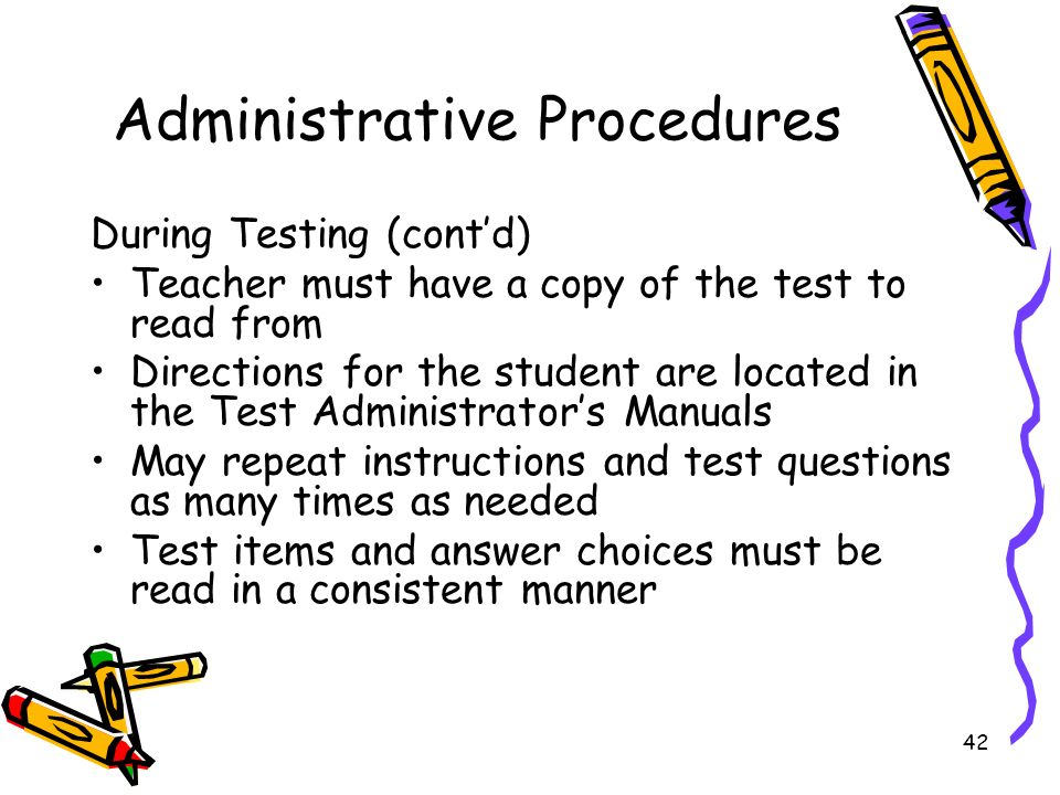 42 Administrative Procedures During Testing (contd) Teacher must have a copy of the test to read from Directions for the student are located in the Test Administrators Manuals May repeat instructions and test questions as many times as needed Test items and answer choices must be read in a consistent manner