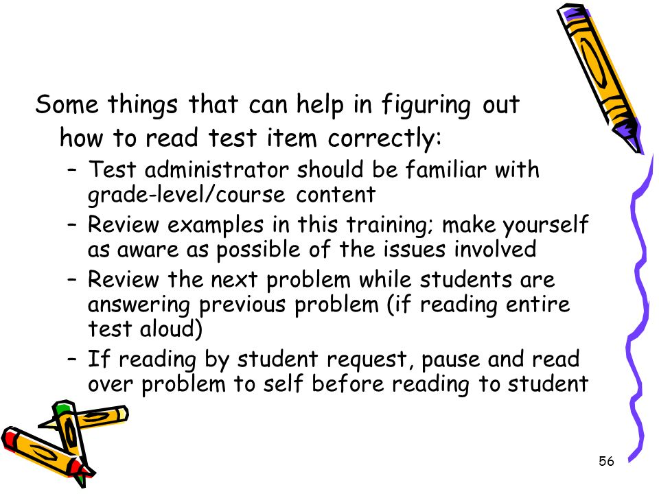 56 Some things that can help in figuring out how to read test item correctly: –Test administrator should be familiar with grade-level/course content –Review examples in this training; make yourself as aware as possible of the issues involved –Review the next problem while students are answering previous problem (if reading entire test aloud) –If reading by student request, pause and read over problem to self before reading to student