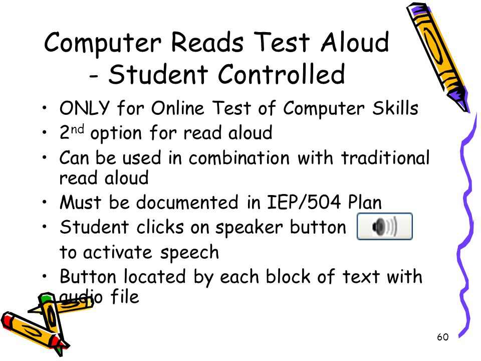 60 Computer Reads Test Aloud - Student Controlled ONLY for Online Test of Computer Skills 2 nd option for read aloud Can be used in combination with traditional read aloud Must be documented in IEP/504 Plan Student clicks on speaker button to activate speech Button located by each block of text with audio file