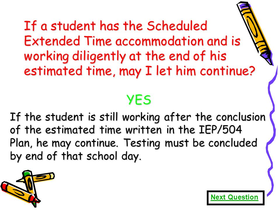 66 If a student has the Scheduled Extended Time accommodation and is working diligently at the end of his estimated time, may I let him continue.