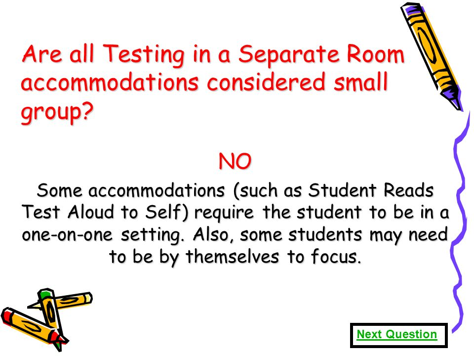 70 Are all Testing in a Separate Room accommodations considered small group.