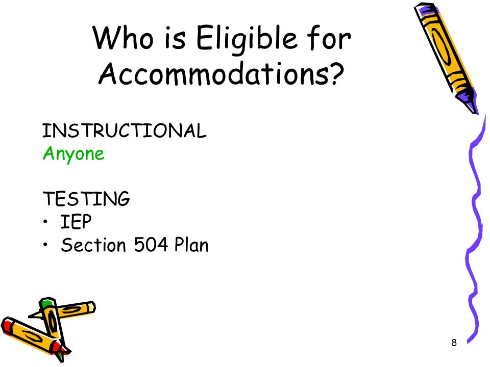8 Who is Eligible for Accommodations INSTRUCTIONAL Anyone TESTING IEP Section 504 Plan