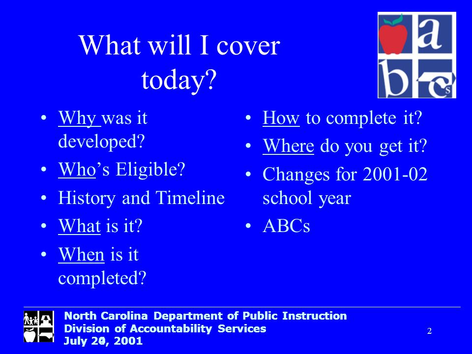 North Carolina Department of Public Instruction Division of Accountability Services July 24, 2001 2 What will I cover today? North Carolina Department