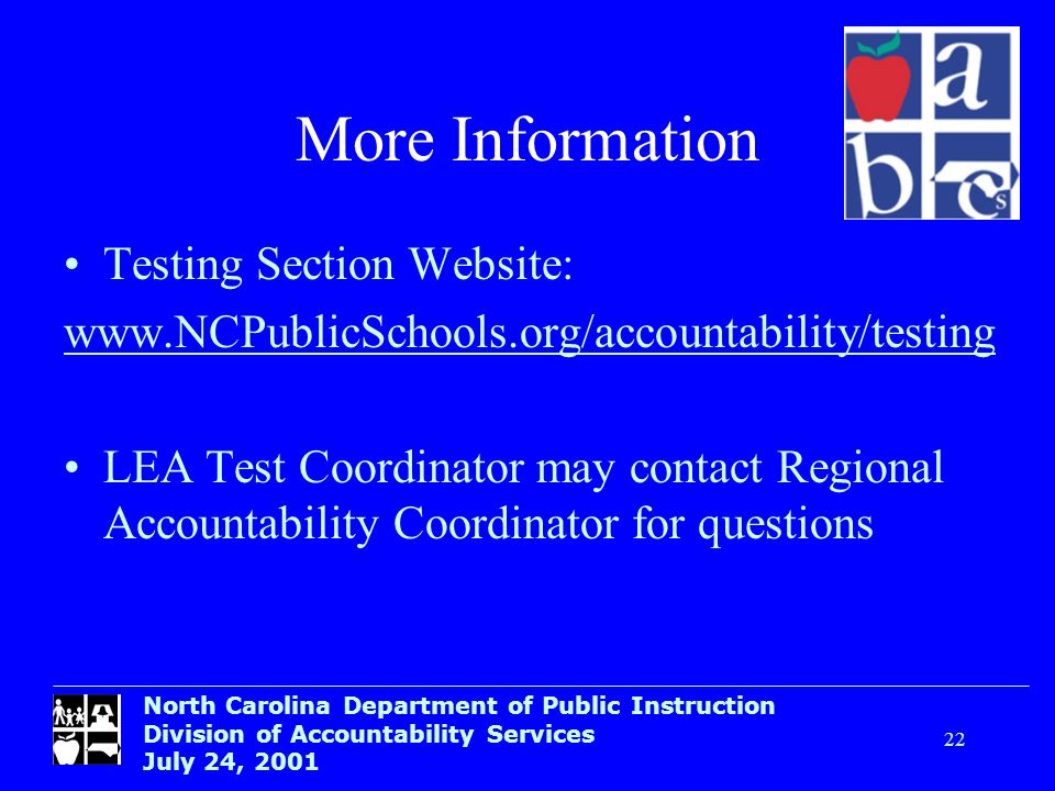North Carolina Department of Public Instruction Division of Accountability Services July 24, 2001 22 More Information Testing Section Website: www.NCP