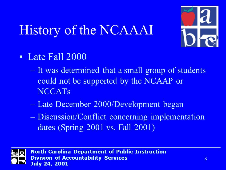 North Carolina Department of Public Instruction Division of Accountability Services July 24, Historyof the NCAAAI Late Fall 2000 –It was determined that a small group of students could not be supported by the NCAAP or NCCATs –Late December 2000/Development began –Discussion/Conflict concerning implementation dates (Spring 2001 vs.