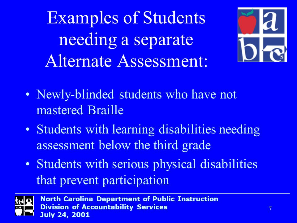 North Carolina Department of Public Instruction Division of Accountability Services July 24, Examples of Students needing a separate Alternate Assessment: Newly-blinded students who have not mastered Braille Students with learning disabilities needing assessment below the third grade Students with serious physical disabilities that prevent participation