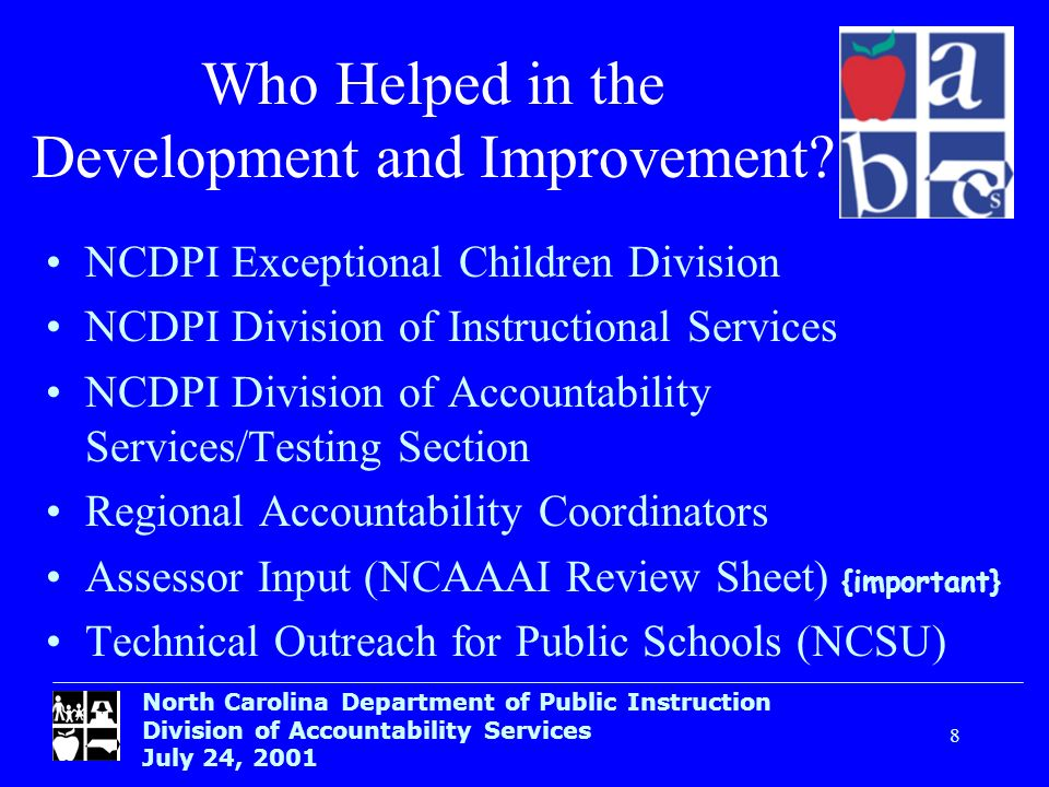 North Carolina Department of Public Instruction Division of Accountability Services July 24, Who Helped in the Development and Improvement.