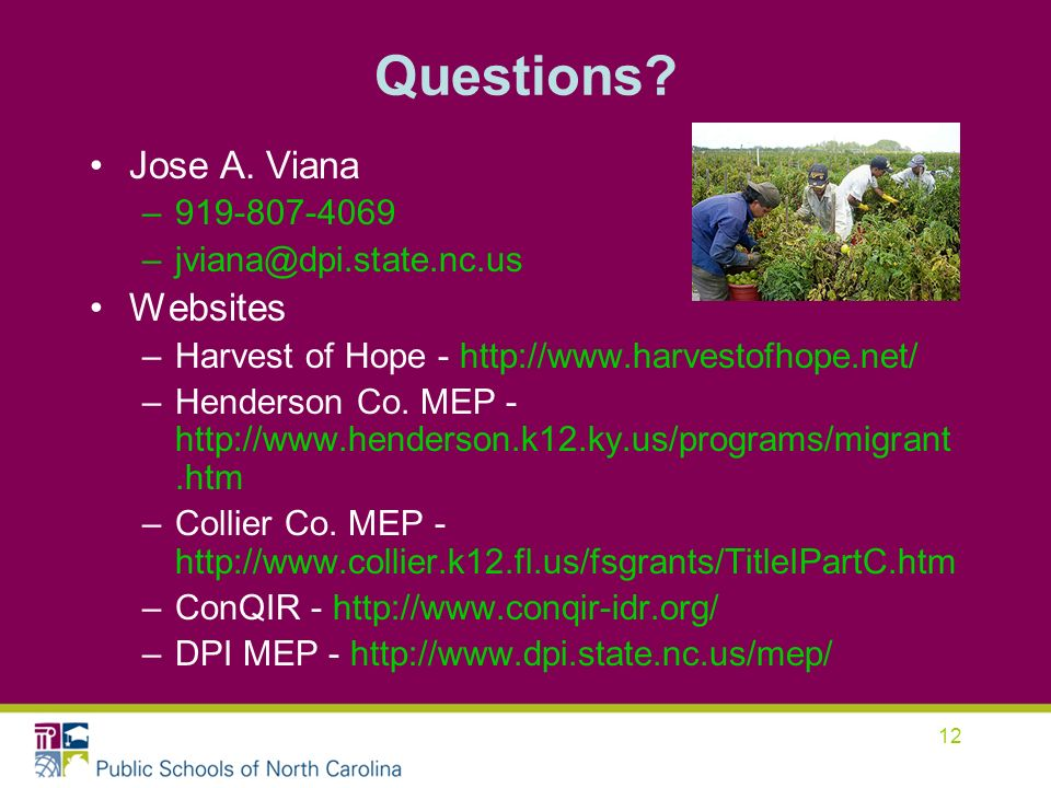 12 Questions? Jose A. Viana –919-807-4069 –jviana@dpi.state.nc.us Websites –Harvest of Hope - http://www.harvestofhope.net/ –Henderson Co. MEP - http: