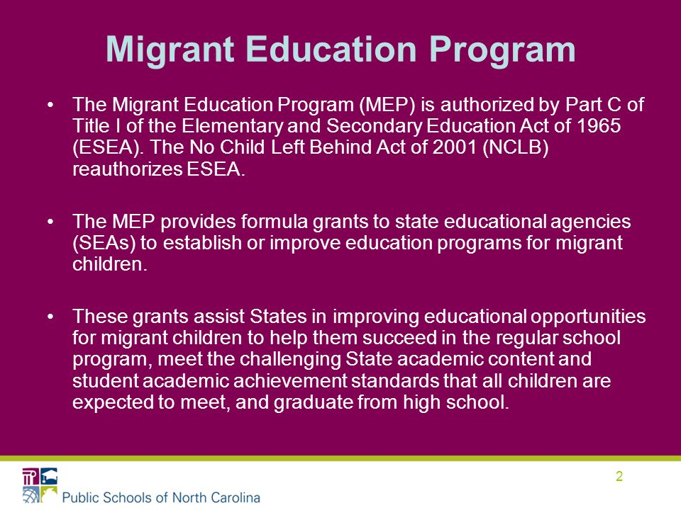 2 Migrant Education Program The Migrant Education Program (MEP) is authorized by Part C of Title I of the Elementary and Secondary Education Act of 1965 (ESEA).