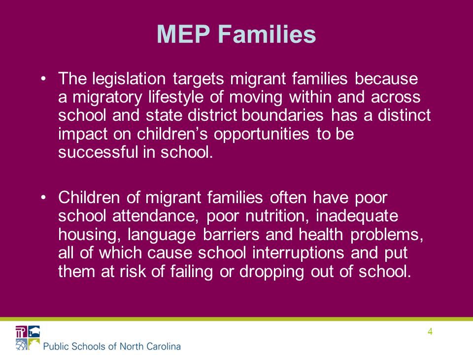 4 MEP Families The legislation targets migrant families because a migratory lifestyle of moving within and across school and state district boundaries has a distinct impact on childrens opportunities to be successful in school.