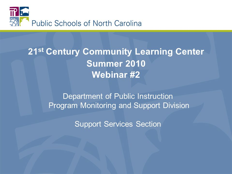21 st Century Community Learning Center Summer 2010 Webinar #2 Department of Public Instruction Program Monitoring and Support Division Support Services Section