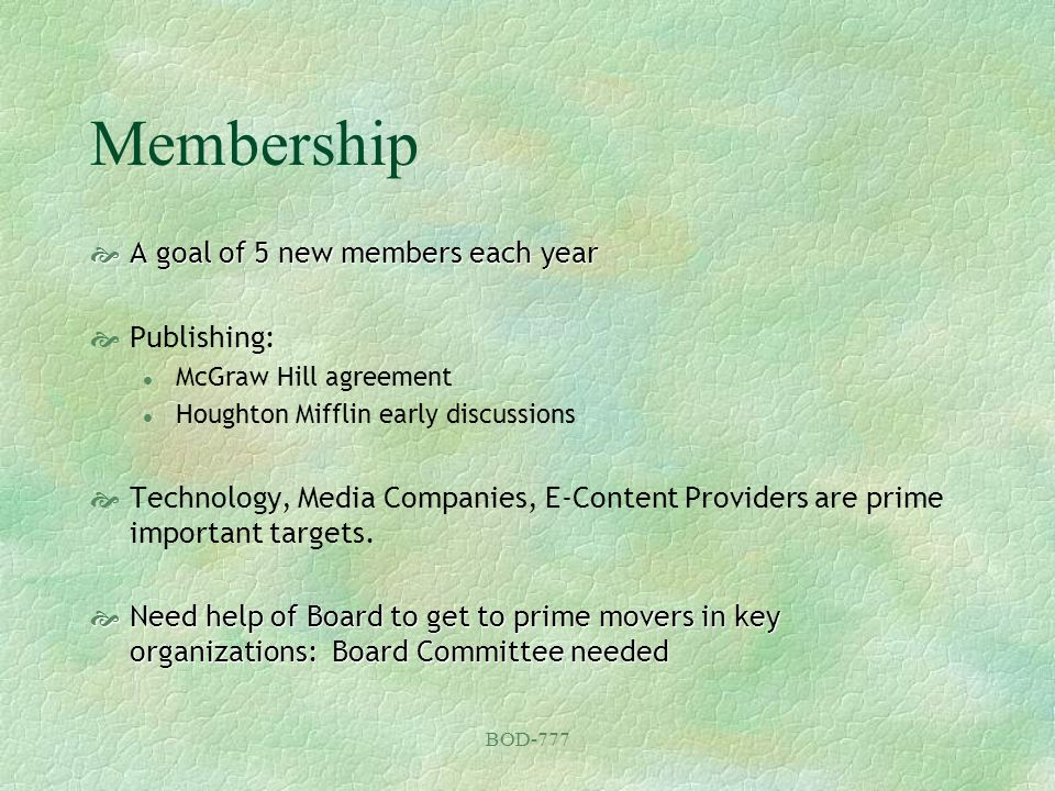BOD-777 Membership A goal of 5 new members each year A goal of 5 new members each year Publishing: l McGraw Hill agreement l Houghton Mifflin early di