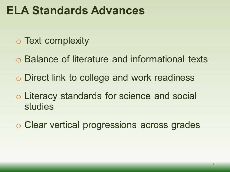 o Text complexity o Balance of literature and informational texts o Direct link to college and work readiness o Literacy standards for science and social studies o Clear vertical progressions across grades ELA Standards Advances 10