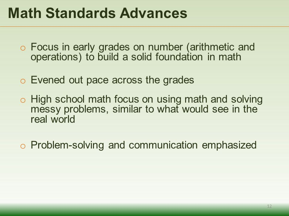 o Focus in early grades on number (arithmetic and operations) to build a solid foundation in math o Evened out pace across the grades o High school math focus on using math and solving messy problems, similar to what would see in the real world o Problem-solving and communication emphasized Math Standards Advances 12