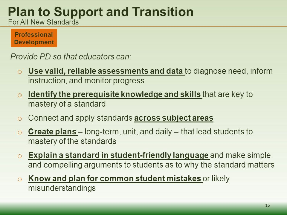 Plan to Support and Transition Provide PD so that educators can: o Use valid, reliable assessments and data to diagnose need, inform instruction, and monitor progress o Identify the prerequisite knowledge and skills that are key to mastery of a standard o Connect and apply standards across subject areas o Create plans – long-term, unit, and daily – that lead students to mastery of the standards o Explain a standard in student-friendly language and make simple and compelling arguments to students as to why the standard matters o Know and plan for common student mistakes or likely misunderstandings Professional Development For All New Standards 16