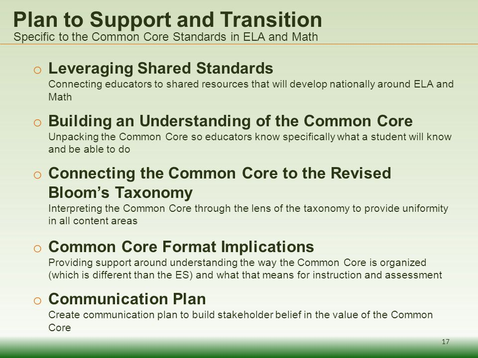 Plan to Support and Transition o Leveraging Shared Standards Connecting educators to shared resources that will develop nationally around ELA and Math o Building an Understanding of the Common Core Unpacking the Common Core so educators know specifically what a student will know and be able to do o Connecting the Common Core to the Revised Blooms Taxonomy Interpreting the Common Core through the lens of the taxonomy to provide uniformity in all content areas o Common Core Format Implications Providing support around understanding the way the Common Core is organized (which is different than the ES) and what that means for instruction and assessment o Communication Plan Create communication plan to build stakeholder belief in the value of the Common Core Specific to the Common Core Standards in ELA and Math 17