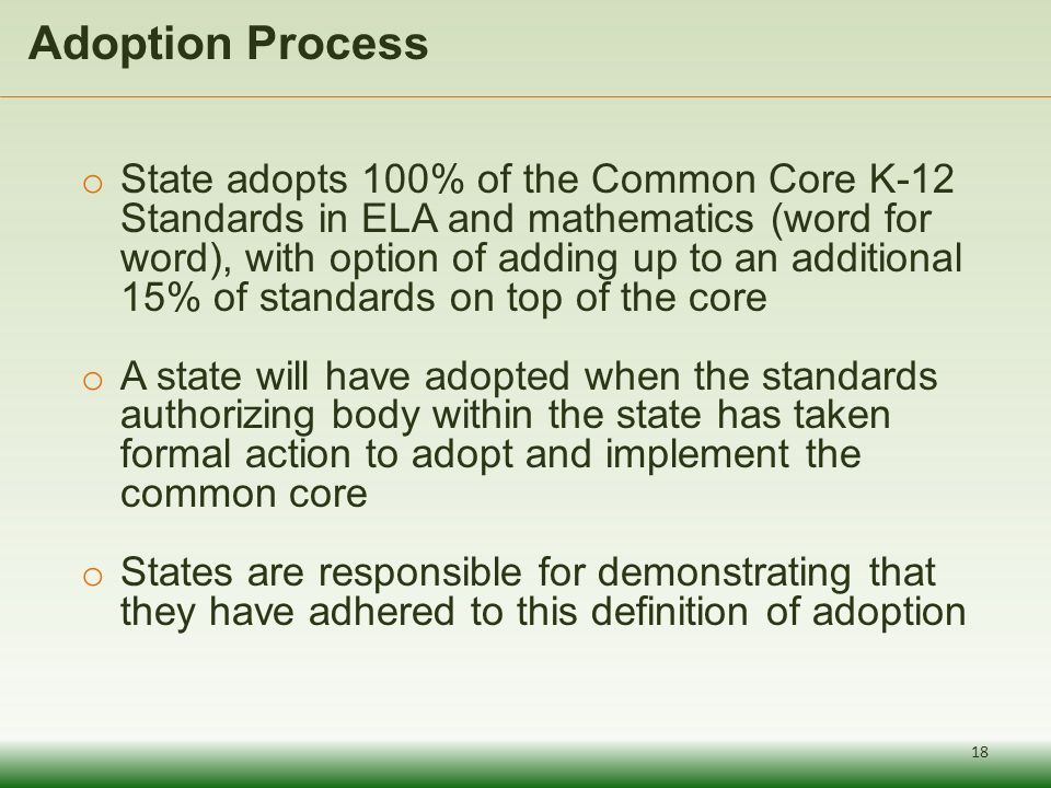 Adoption Process 18 o State adopts 100% of the Common Core K-12 Standards in ELA and mathematics (word for word), with option of adding up to an addit