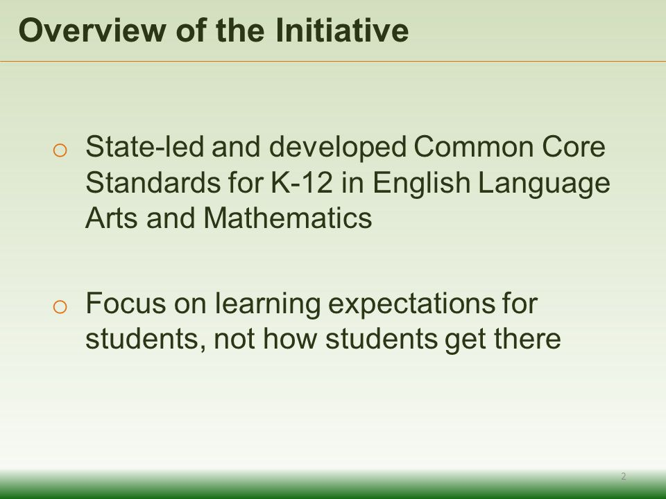 Overview of the Initiative o State-led and developed Common Core Standards for K-12 in English Language Arts and Mathematics o Focus on learning expectations for students, not how students get there 2
