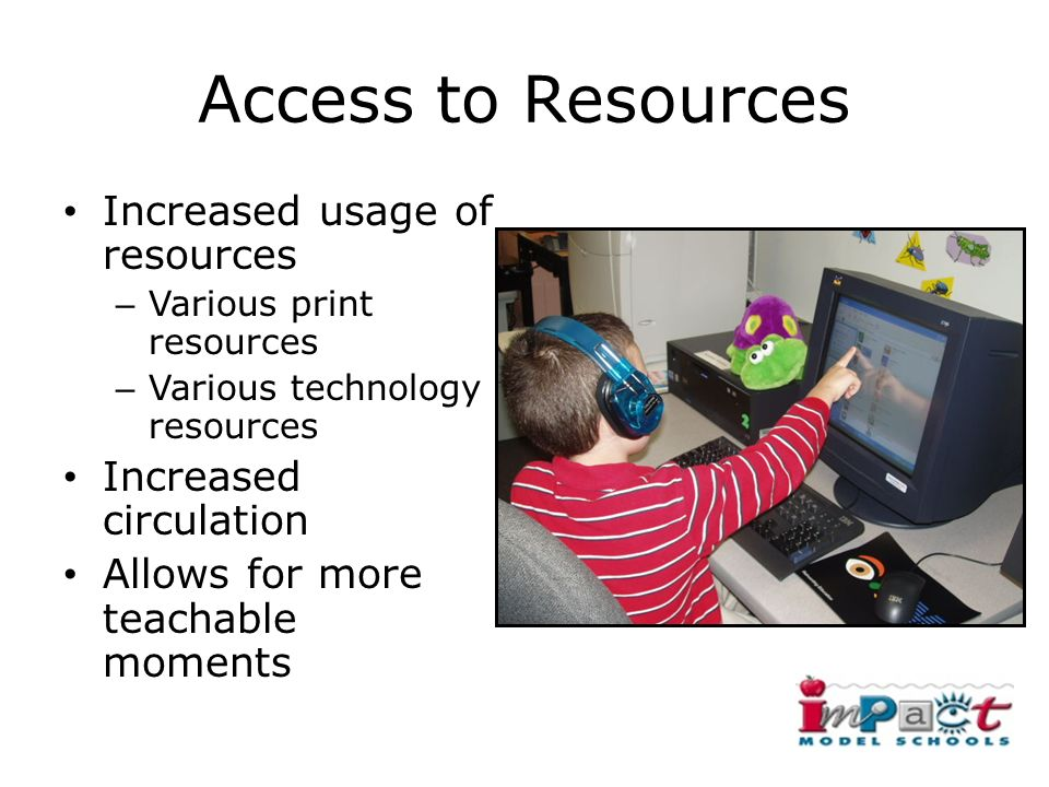 Access to Resources Increased usage of resources – Various print resources – Various technology resources Increased circulation Allows for more teachable moments