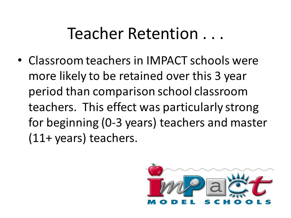 Teacher Retention... Classroom teachers in IMPACT schools were more likely to be retained over this 3 year period than comparison school classroom tea