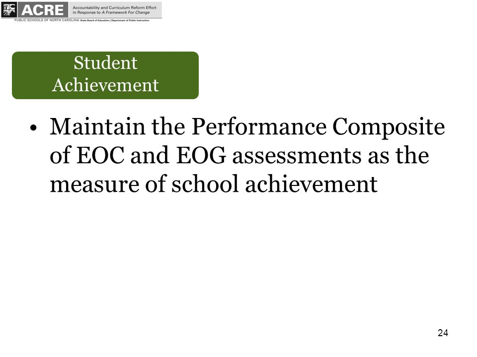 24 Student Achievement Maintain the Performance Composite of EOC and EOG assessments as the measure of school achievement