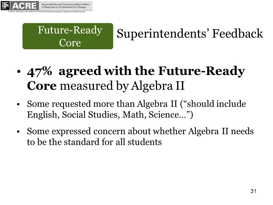 31 Future-Ready Core Superintendents Feedback 47% agreed with the Future-Ready Core measured by Algebra II Some requested more than Algebra II (should include English, Social Studies, Math, Science…) Some expressed concern about whether Algebra II needs to be the standard for all students