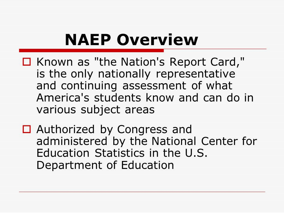 NAEP Overview Known as the Nation s Report Card, is the only nationally representative and continuing assessment of what America s students know and can do in various subject areas Authorized by Congress and administered by the National Center for Education Statistics in the U.S.