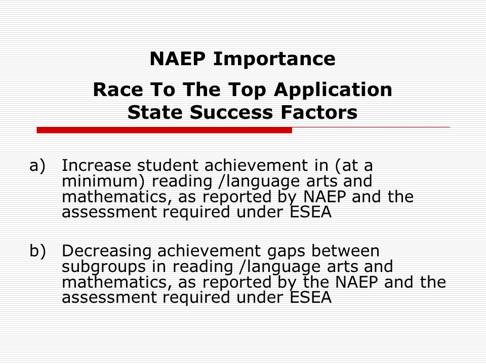 NAEP Importance Race To The Top Application State Success Factors a)Increase student achievement in (at a minimum) reading /language arts and mathematics, as reported by NAEP and the assessment required under ESEA b)Decreasing achievement gaps between subgroups in reading /language arts and mathematics, as reported by the NAEP and the assessment required under ESEA