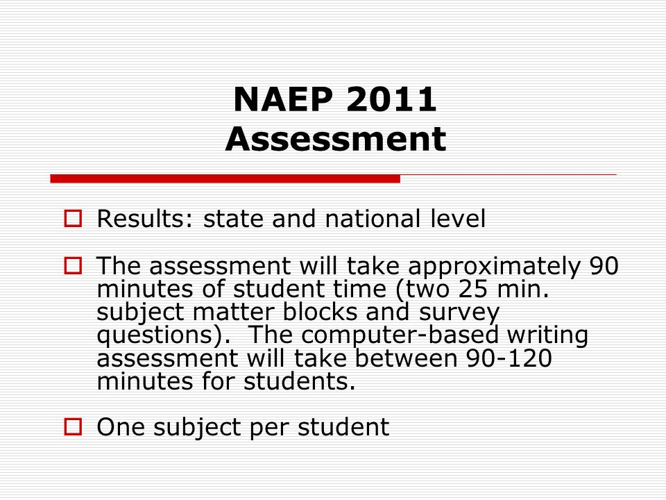 NAEP 2011 Assessment Results: state and national level The assessment will take approximately 90 minutes of student time (two 25 min.