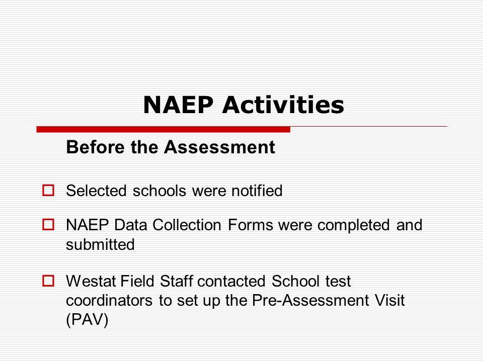 NAEP Activities Before the Assessment Selected schools were notified NAEP Data Collection Forms were completed and submitted Westat Field Staff contacted School test coordinators to set up the Pre-Assessment Visit (PAV)