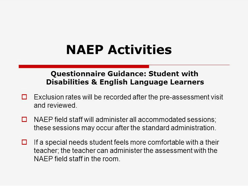 NAEP Activities Questionnaire Guidance: Student with Disabilities & English Language Learners Exclusion rates will be recorded after the pre-assessment visit and reviewed.