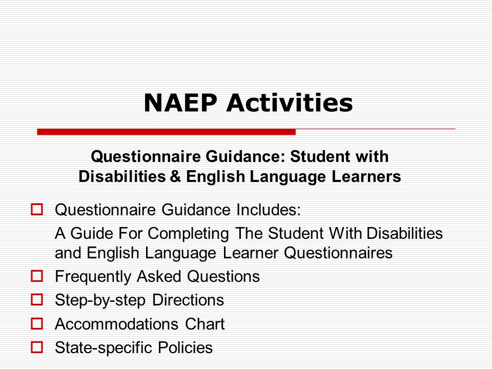 NAEP Activities Questionnaire Guidance: Student with Disabilities & English Language Learners Questionnaire Guidance Includes: A Guide For Completing The Student With Disabilities and English Language Learner Questionnaires Frequently Asked Questions Step-by-step Directions Accommodations Chart State-specific Policies