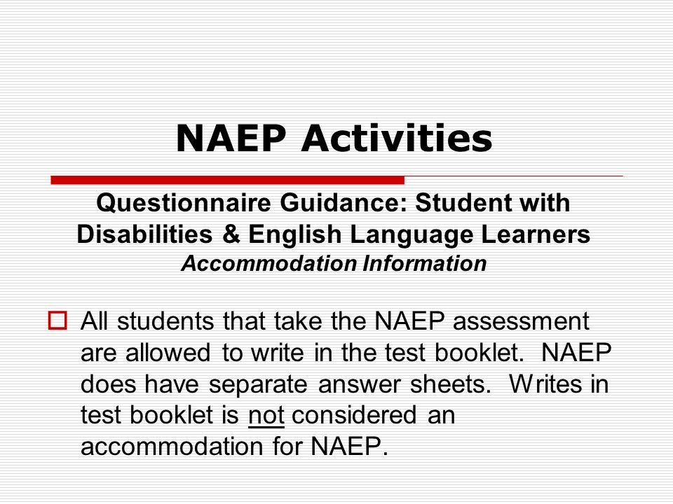 Questionnaire Guidance: Student with Disabilities & English Language Learners Accommodation Information All students that take the NAEP assessment are allowed to write in the test booklet.