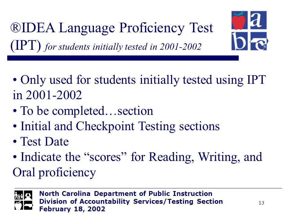13 ®IDEA Language Proficiency Test (IPT) for students initially tested in 2001-2002 North Carolina Department of Public Instruction Division of Accoun
