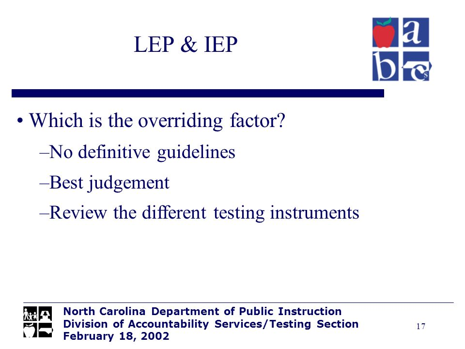 17 LEP & IEP North Carolina Department of Public Instruction Division of Accountability Services/Testing Section February 18, 2002 Which is the overri