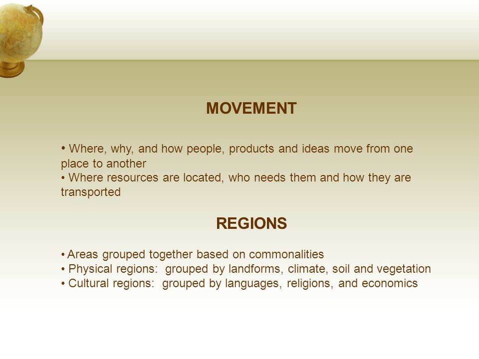 MOVEMENT Where, why, and how people, products and ideas move from one place to another Where resources are located, who needs them and how they are transported REGIONS Areas grouped together based on commonalities Physical regions: grouped by landforms, climate, soil and vegetation Cultural regions: grouped by languages, religions, and economics