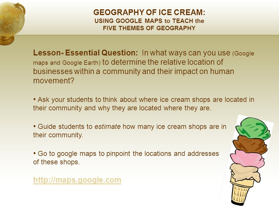 GEOGRAPHY OF ICE CREAM: USING GOOGLE MAPS to TEACH the FIVE THEMES OF GEOGRAPHY Lesson- Essential Question: In what ways can you use (Google maps and Google Earth) to determine the relative location of businesses within a community and their impact on human movement.