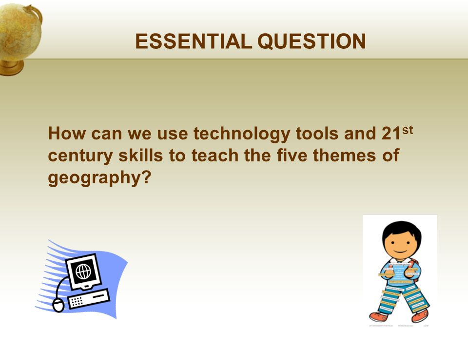 ESSENTIAL QUESTION How can we use technology tools and 21 st century skills to teach the five themes of geography?