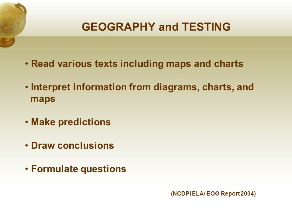 GEOGRAPHY and TESTING Read various texts including maps and charts Interpret information from diagrams, charts, and maps Make predictions Draw conclusions Formulate questions (NCDPI ELA/ EOG Report 2004)