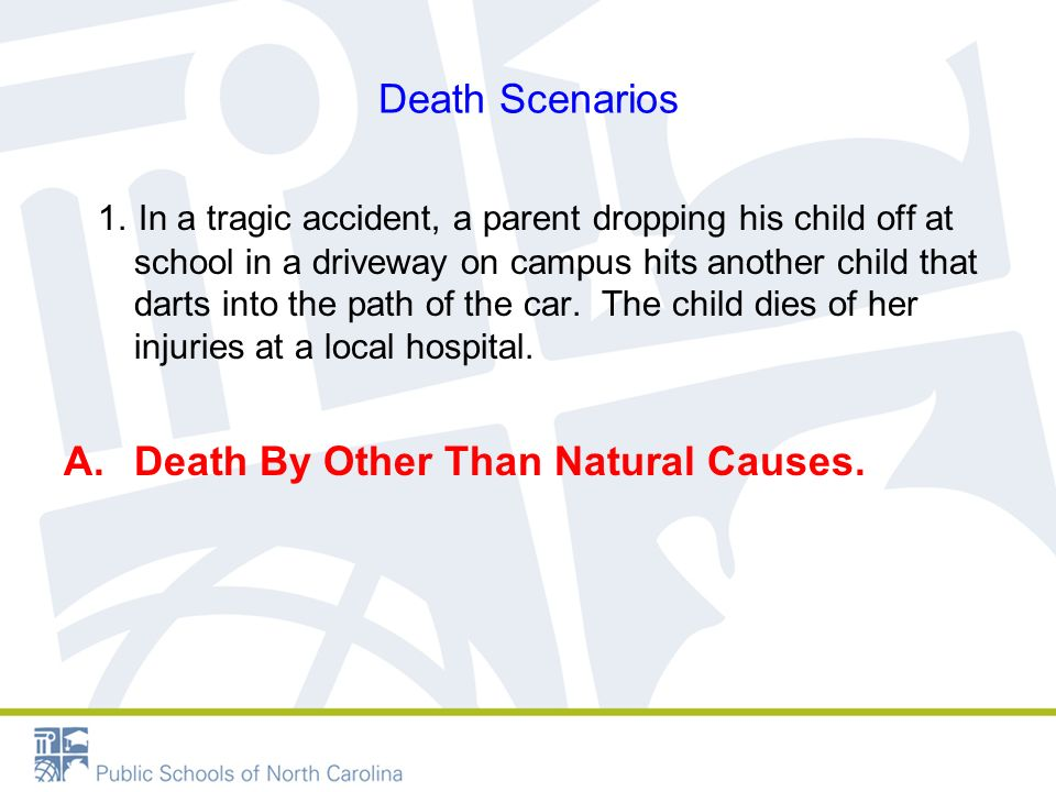 Death Scenarios 1. In a tragic accident, a parent dropping his child off at school in a driveway on campus hits another child that darts into the path