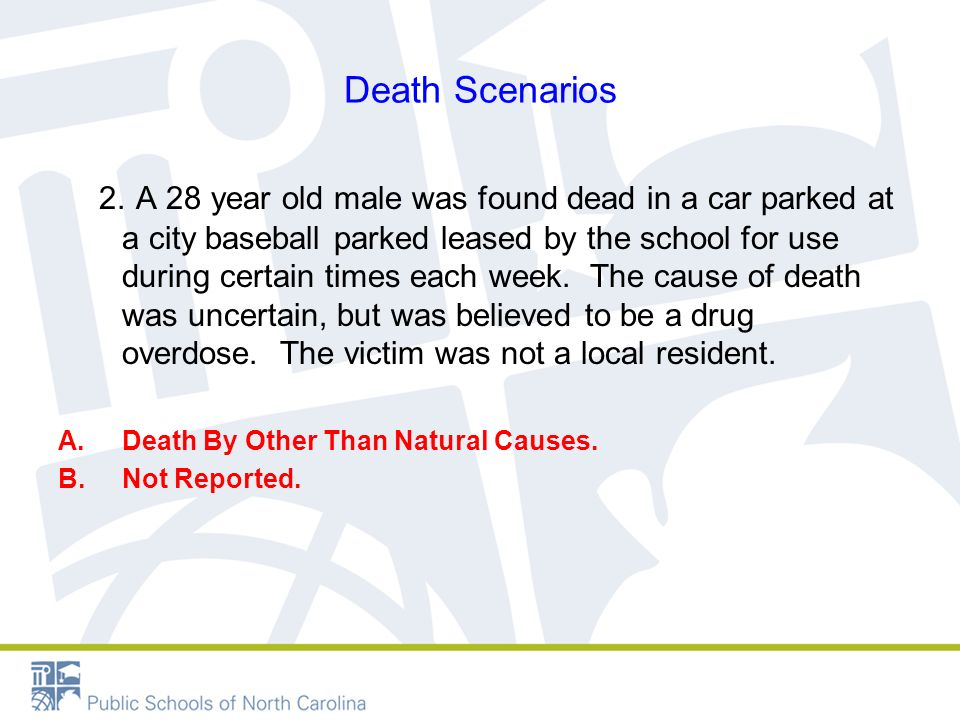 Death Scenarios 2. A 28 year old male was found dead in a car parked at a city baseball parked leased by the school for use during certain times each