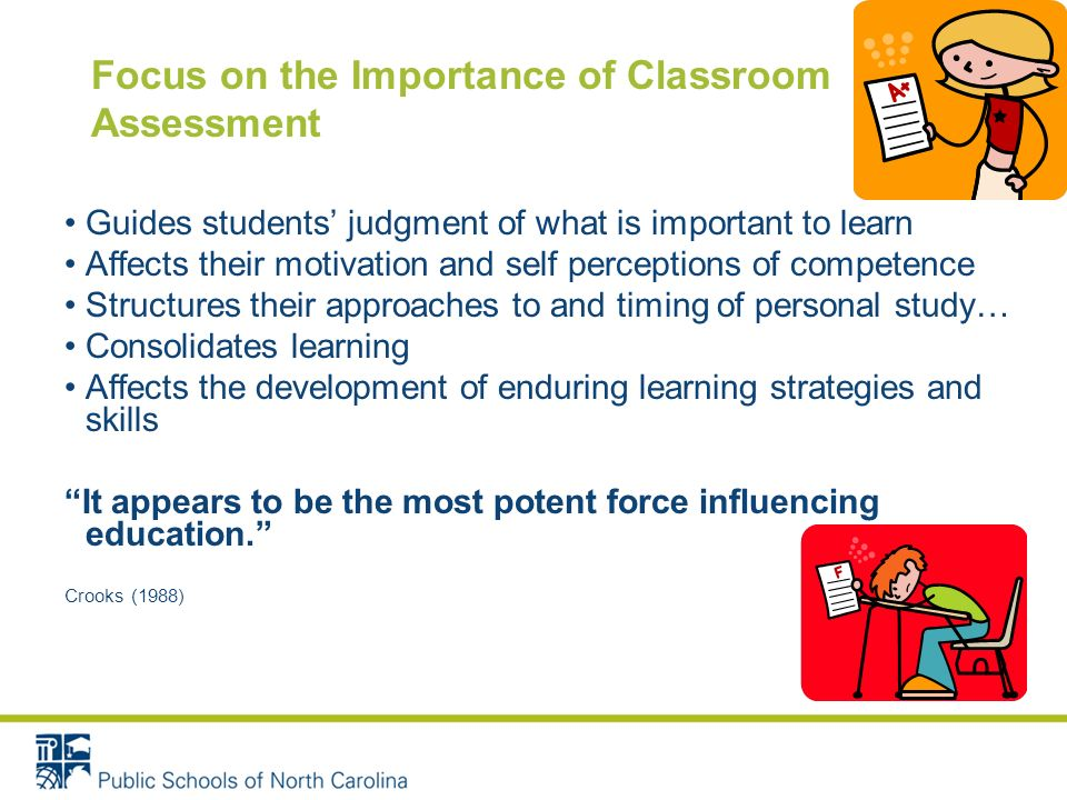 Focus on the Importance of Classroom Assessment Guides students judgment of what is important to learn Affects their motivation and self perceptions of competence Structures their approaches to and timing of personal study… Consolidates learning Affects the development of enduring learning strategies and skills It appears to be the most potent force influencing education.