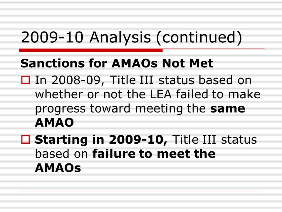 2009-10 Analysis (continued) Sanctions for AMAOs Not Met In 2008-09, Title III status based on whether or not the LEA failed to make progress toward meeting the same AMAO Starting in 2009-10, Title III status based on failure to meet the AMAOs