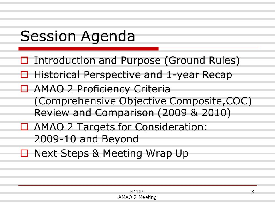 Session Agenda Introduction and Purpose (Ground Rules) Historical Perspective and 1-year Recap AMAO 2 Proficiency Criteria (Comprehensive Objective Composite,COC) Review and Comparison (2009 & 2010) AMAO 2 Targets for Consideration: 2009-10 and Beyond Next Steps & Meeting Wrap Up NCDPI AMAO 2 Meeting 3