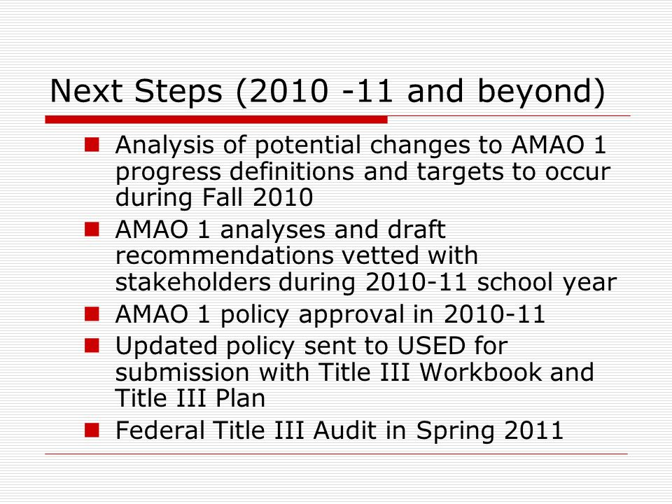 Next Steps (2010 -11 and beyond) Analysis of potential changes to AMAO 1 progress definitions and targets to occur during Fall 2010 AMAO 1 analyses and draft recommendations vetted with stakeholders during 2010-11 school year AMAO 1 policy approval in 2010-11 Updated policy sent to USED for submission with Title III Workbook and Title III Plan Federal Title III Audit in Spring 2011