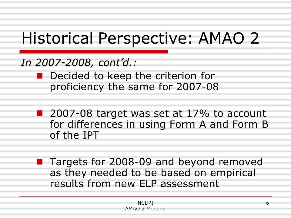 NCDPI AMAO 2 Meeting 6 Historical Perspective: AMAO 2 In 2007-2008, contd.: Decided to keep the criterion for proficiency the same for 2007-08 2007-08 target was set at 17% to account for differences in using Form A and Form B of the IPT Targets for 2008-09 and beyond removed as they needed to be based on empirical results from new ELP assessment