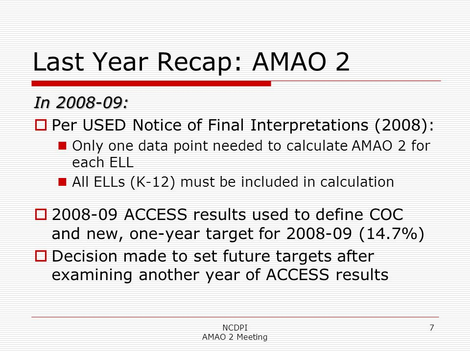 NCDPI AMAO 2 Meeting 7 Last Year Recap: AMAO 2 In 2008-09: Per USED Notice of Final Interpretations (2008): Only one data point needed to calculate AMAO 2 for each ELL All ELLs (K-12) must be included in calculation 2008-09 ACCESS results used to define COC and new, one-year target for 2008-09 (14.7%) Decision made to set future targets after examining another year of ACCESS results