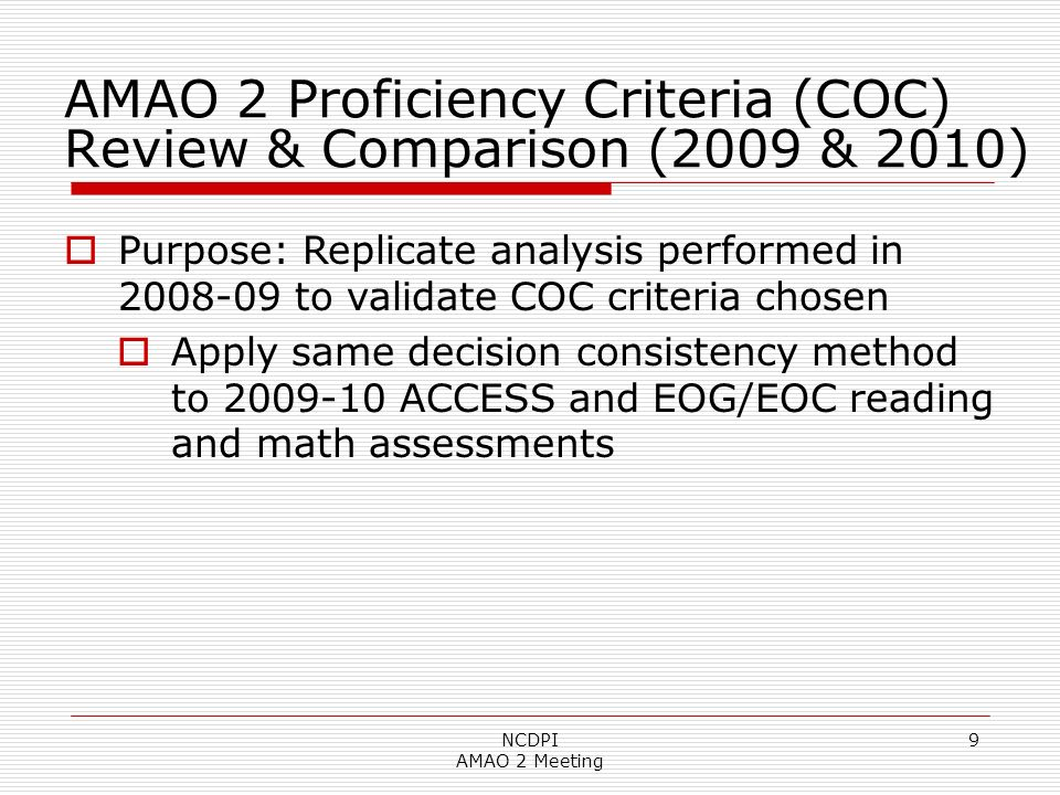 NCDPI AMAO 2 Meeting 9 AMAO 2 Proficiency Criteria (COC) Review & Comparison (2009 & 2010) Purpose: Replicate analysis performed in 2008-09 to validate COC criteria chosen Apply same decision consistency method to 2009-10 ACCESS and EOG/EOC reading and math assessments